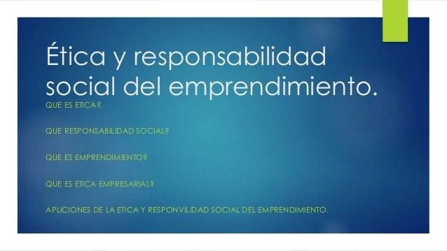 Ética y responsabilidad social del emprendimiento.QUE ES ETICA?. QUE RESPONSABILIDAD SOCIAL? QUE ES EMPRENDIMIENTO? QUE ES...