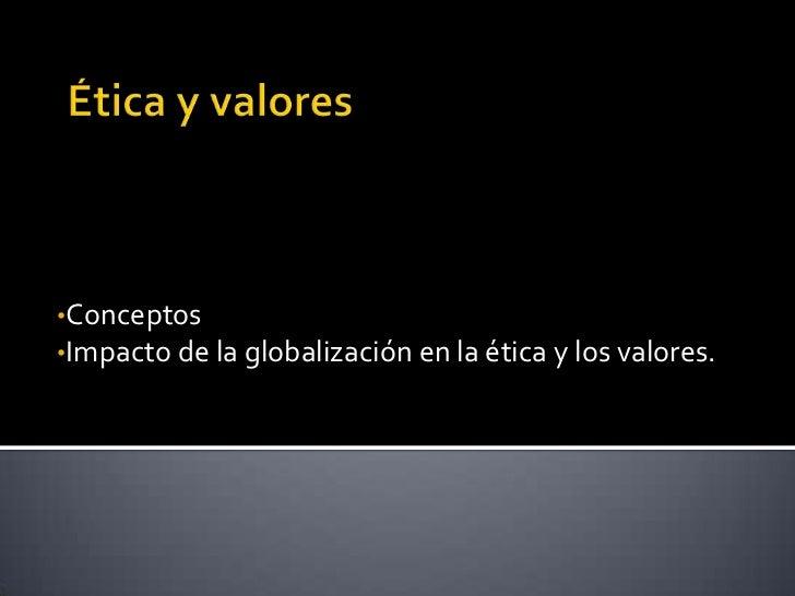 •Conceptos•Impacto de la globalización en la ética y los valores.