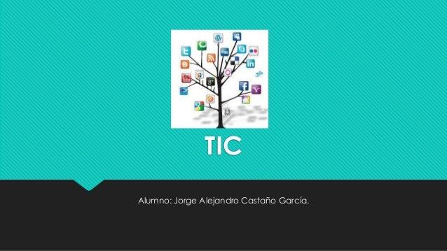 TIC Alumno: Jorge Alejandro Castaño García.