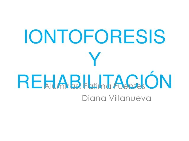 IONTOFORESIS Y REHABILITACIÓNAlumnas: Fatima Fuentes Diana Villanueva