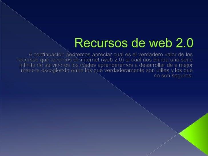 Recursos de web 2.0<br />A continuación podremos apreciar cual es el verdadero valor de los recursos que tenemos en intern...