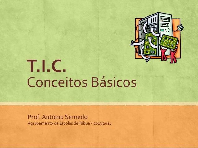 T.I.C.  Conceitos Básicos Prof. António Semedo Agrupamento de Escolas de Tábua - 2013/2014