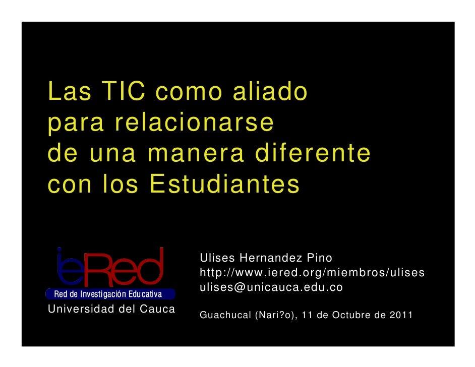 Las TIC como aliadopara relacionarsede una manera diferentecon los Estudiantes                        Ulises Hernandez Pin...