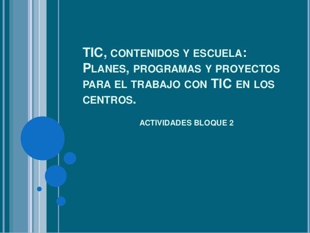 TIC, CONTENIDOS Y ESCUELA:PLANES, PROGRAMAS Y PROYECTOSPARA EL TRABAJO CON TIC EN LOSCENTROS.        ACTIVIDADES BLOQUE 2