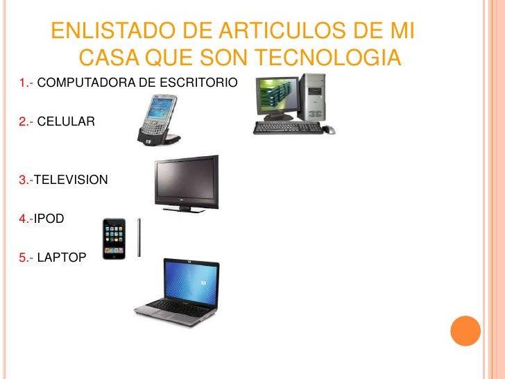 ENLISTADO DE ARTICULOS DE MI      CASA QUE SON TECNOLOGIA1.- COMPUTADORA DE ESCRITORIO2.- CELULAR3.-TELEVISION4.-IPOD5.- L...