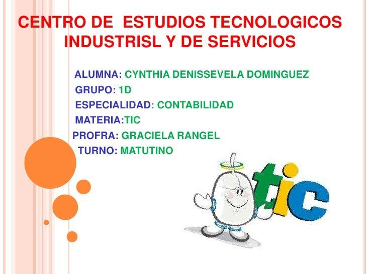 CENTRO DE ESTUDIOS TECNOLOGICOS    INDUSTRISL Y DE SERVICIOS     ALUMNA: CYNTHIA DENISSEVELA DOMINGUEZ     GRUPO: 1D     E...