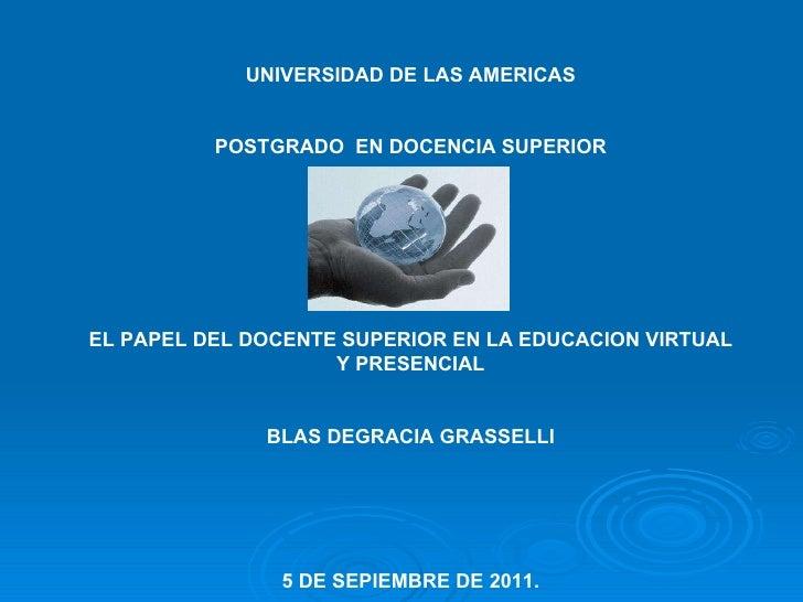 UNIVERSIDAD DE LAS AMERICAS POSTGRADO  EN DOCENCIA SUPERIOR EL PAPEL DEL DOCENTE SUPERIOR EN LA EDUCACION VIRTUAL Y PRESEN...