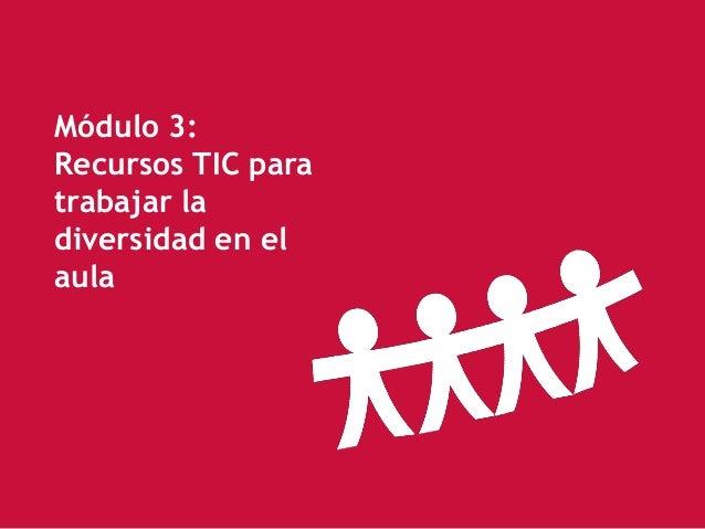 Módulo 3: Recursos TIC para trabajar la diversidad en el aula                         1