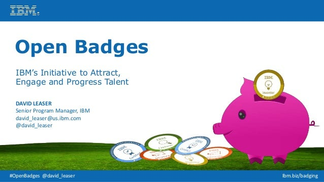 #OpenBadges @david_leaser Ibm.biz/badging Open Badges IBM's Initiative to Attract, Engage and Progress Talent DAVID LEASER...