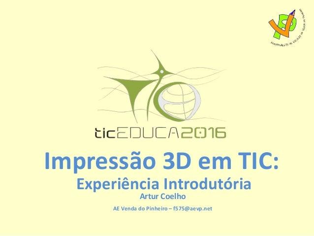 Impressão 3D em TIC: Experiência Introdutória Artur Coelho AE Venda do Pinheiro – f575@aevp.net