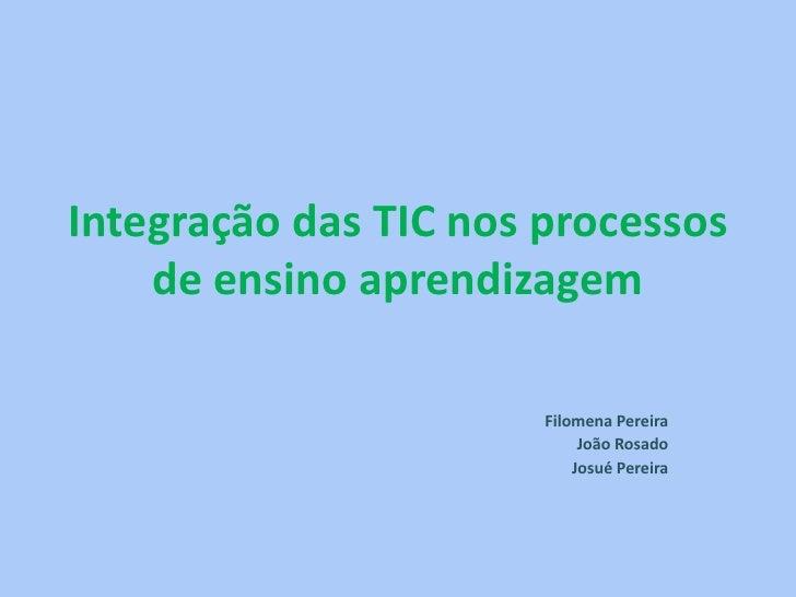 Integração das TIC nos processos    de ensino aprendizagem                       Filomena Pereira                         ...