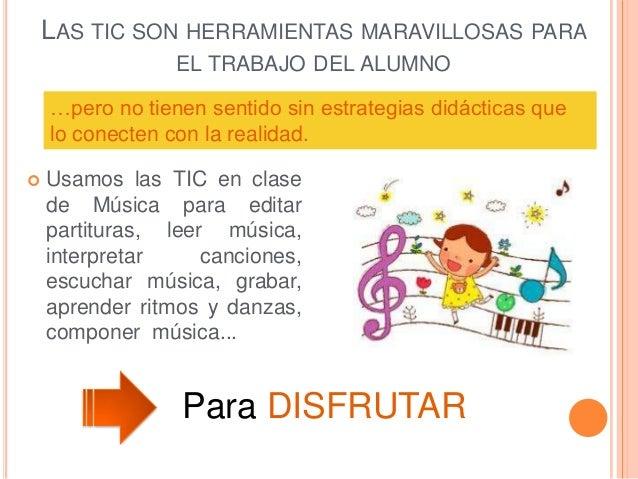 LAS TIC SON HERRAMIENTAS MARAVILLOSAS PARA EL TRABAJO DEL ALUMNO  Usamos las TIC en clase de Música para editar partitura...