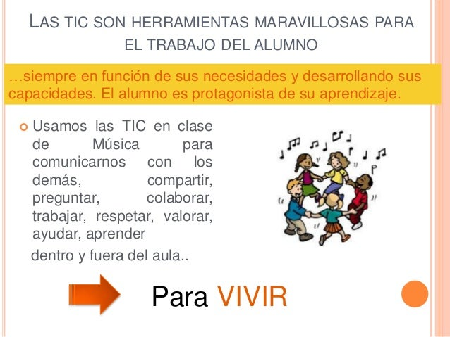 LAS TIC SON HERRAMIENTAS MARAVILLOSAS PARA EL TRABAJO DEL ALUMNO  Usamos las TIC en clase de Música para comunicarnos con...
