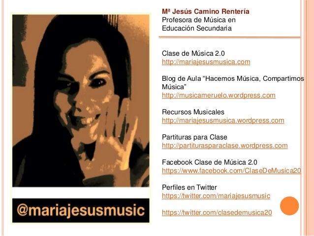 Mª Jesús Camino Rentería Profesora de Música en Educación Secundaria Clase de Música 2.0 http://mariajesusmusica.com Blog ...