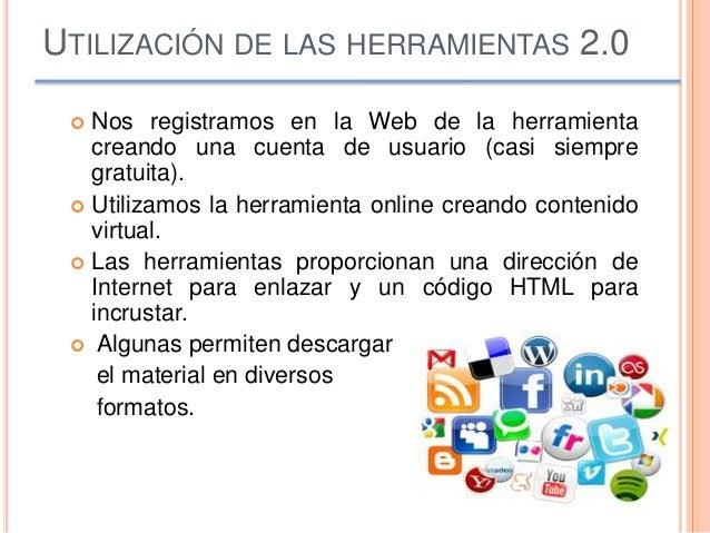 UTILIZACIÓN DE LAS HERRAMIENTAS 2.0  Nos registramos en la Web de la herramienta creando una cuenta de usuario (casi siem...