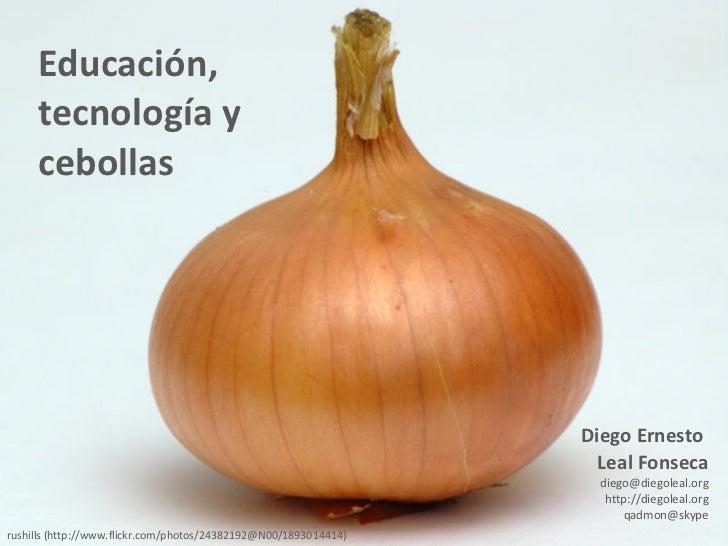Educación,  tecnología y cebollas Diego Ernesto  Leal Fonseca [email_address] http://diegoleal.org [email_address] rushill...