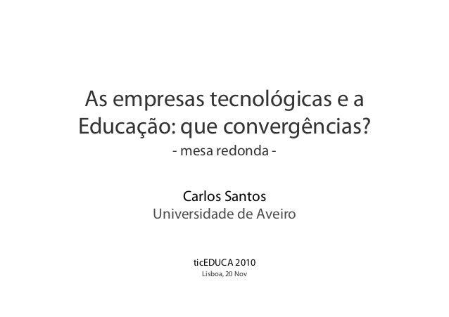 As empresas tecnológicas e a Educação: que convergências? - mesa redonda - Carlos Santos Universidade de Aveiro ticEDUCA 2...