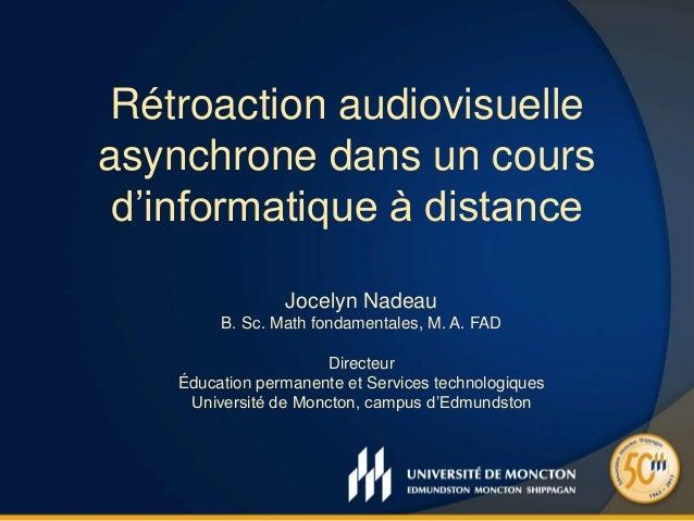 Rétroaction audiovisuelle asynchrone dans un cours d'informatique à distance Jocelyn Nadeau B. Sc. Math fondamentales, M. ...