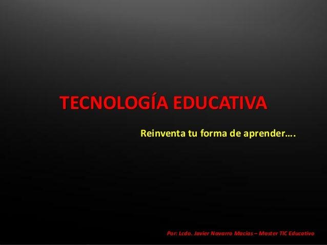 TECNOLOGÍA EDUCATIVA       Reinventa tu forma de aprender….            Por: Lcdo. Javier Navarro Macías – Master TIC Educa...
