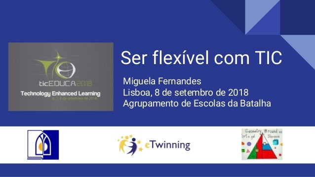 Ser flex�vel com TIC Miguela Fernandes Lisboa, 8 de setembro de 2018 Agrupamento de Escolas da Batalha