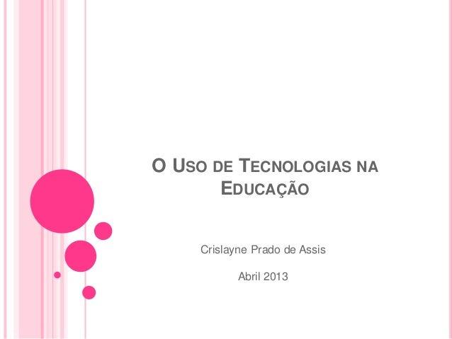 O USO DE TECNOLOGIAS NA       EDUCAÇÃO    Crislayne Prado de Assis           Abril 2013