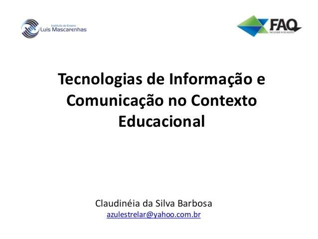 Tecnologias de Informação e Comunicação no Contexto Educacional Claudinéia da Silva Barbosa azulestrelar@yahoo.com.br