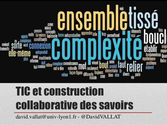 TIC et construction  collaborative des savoirs  david.vallat@univ-lyon1.fr - @DavidVALLAT