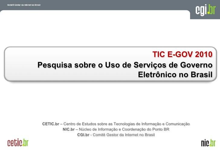 TIC E-GOV 2010Pesquisa sobre o Uso de Serviços de Governo                         Eletrônico no Brasil CETIC.br – Centro d...