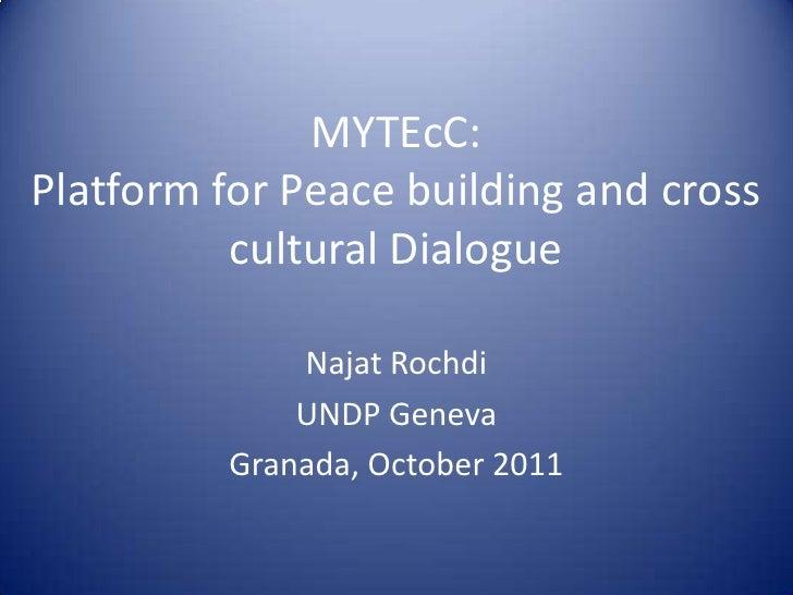 MYTEcC: Platform for Peace building and cross cultural Dialogue<br />Najat Rochdi<br />UNDP Geneva<br />Granada, October 2...