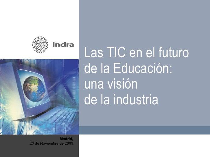 Madrid, 20 de Noviembre de 2009 Las TIC en el futuro de la Educación: una visión  de la industria