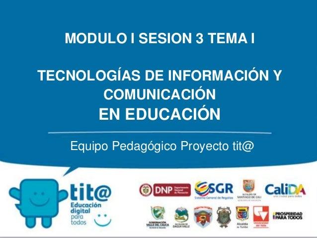MODULO I SESION 3 TEMA I  TECNOLOGÍAS DE INFORMACIÓN Y  COMUNICACIÓN  EN EDUCACIÓN  Equipo Pedagógico Proyecto tit@