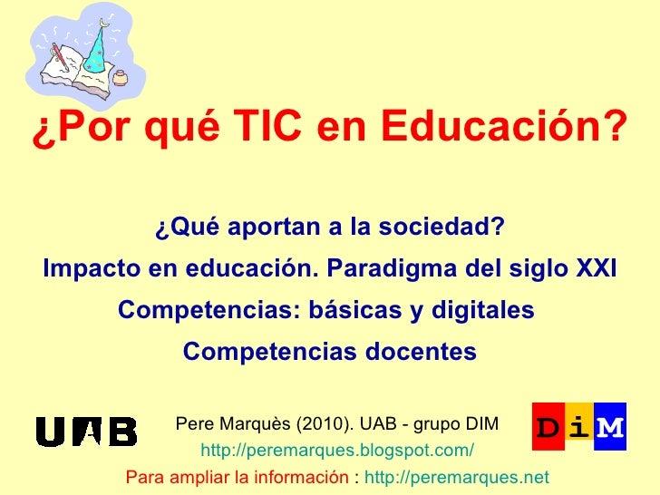 ¿Por qué TIC en Educación? Pere Marquès (2010). UAB - grupo DIM http://peremarques.blogspot.com/ Para ampliar la informaci...