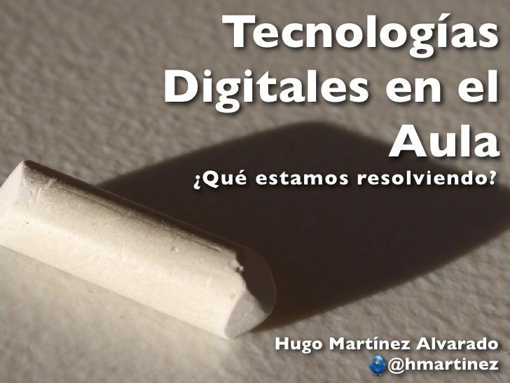 TecnologíasDigitales en el          Aula ¿Qué estamos resolviendo?       Hugo Martínez Alvarado                  @hmartinez
