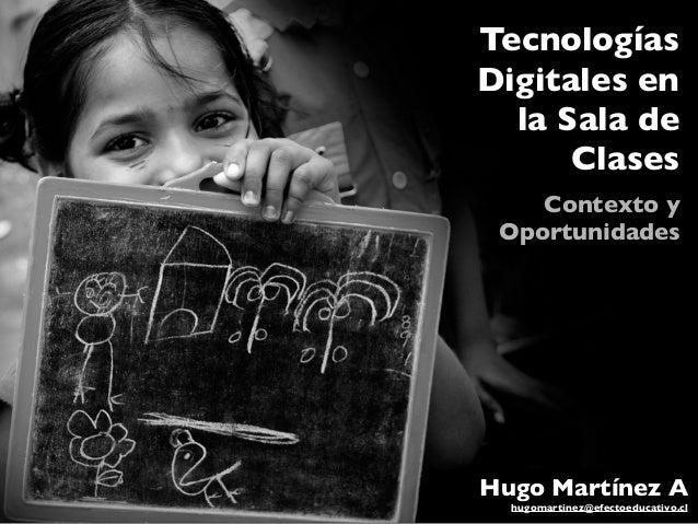 Tecnologías Digitales en la Sala de Clases Contexto y Oportunidades Hugo Martínez A hugomartinez@efectoeducativo.cl