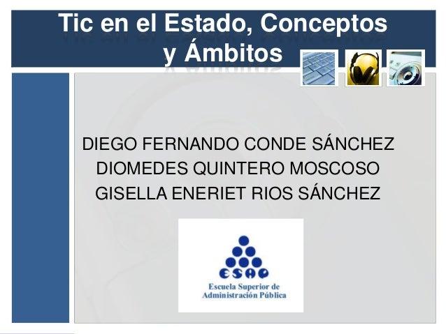 Tic en el Estado, Conceptos y Ámbitos DIEGO FERNANDO CONDE SÁNCHEZ DIOMEDES QUINTERO MOSCOSO GISELLA ENERIET RIOS SÁNCHEZ
