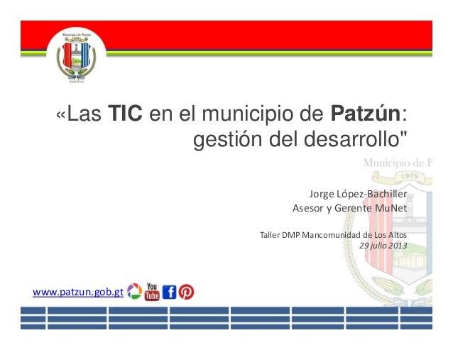 """«Las TIC en el municipio de Patzún: gestión del desarrollo"""" JorgeLópez‐Bachiller AsesoryGerenteMuNet TallerDMPMancom..."""