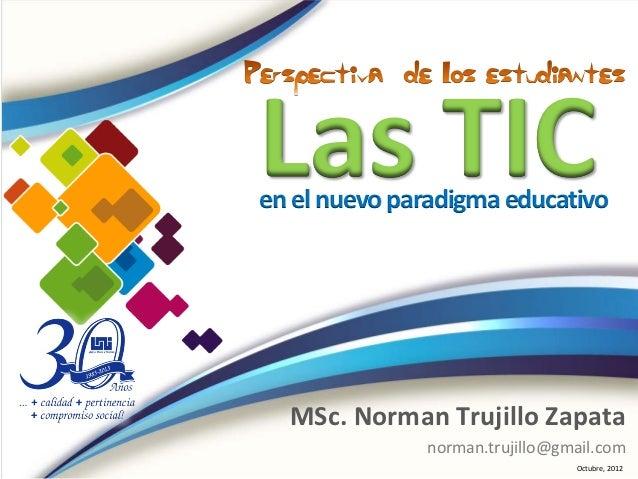 Las TICen el nuevo paradigma educativo  MSc. Norman Trujillo Zapata              norman.trujillo@gmail.com                ...