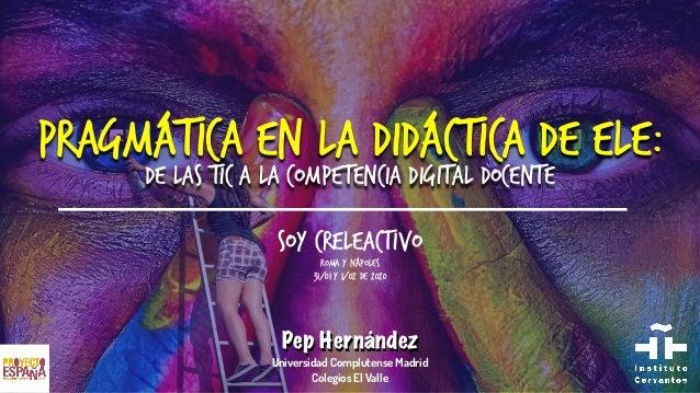 PragmáTICa en la Didáctica de ELE: de las TIC a la competencia digital docente Pep Hernández Universidad Complutense Madri...