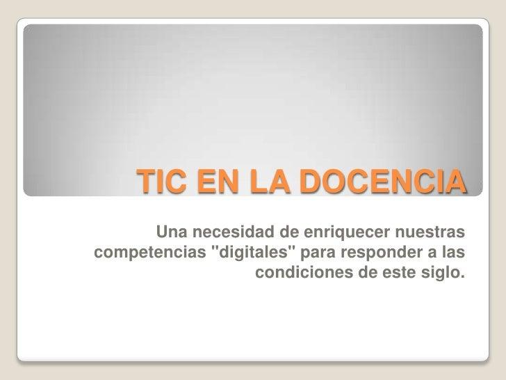 TIC EN LA DOCENCIA<br />Una necesidad de enriquecer nuestras competencias &quot;digitales&quot; para responder a las condi...