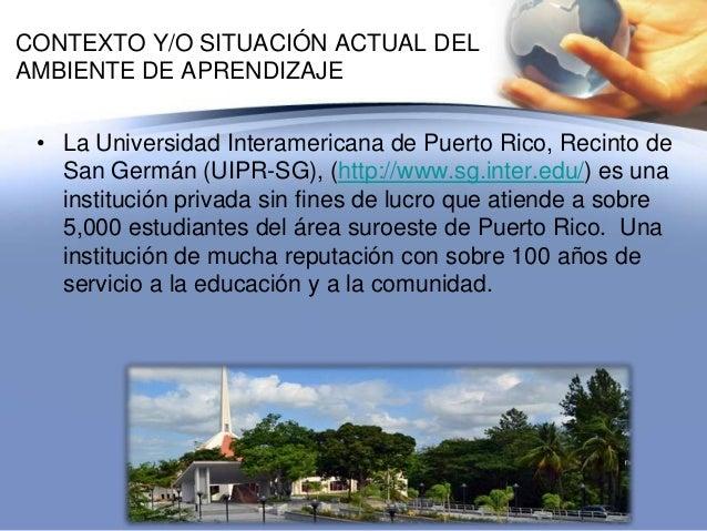 CONTEXTO Y/O SITUACIÓN ACTUAL DELAMBIENTE DE APRENDIZAJE• La Universidad Interamericana de Puerto Rico, Recinto deSan Germ...