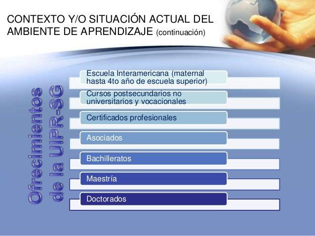 CONTEXTO Y/O SITUACIÓN ACTUAL DELAMBIENTE DE APRENDIZAJE (continuación)Escuela Interamericana (maternalhasta 4to año de es...