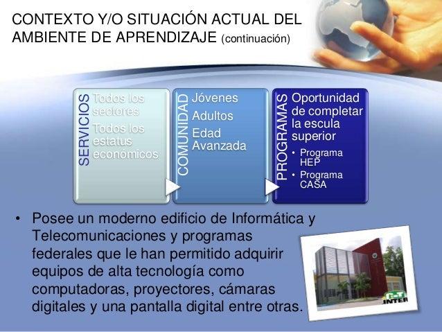 CONTEXTO Y/O SITUACIÓN ACTUAL DELAMBIENTE DE APRENDIZAJE (continuación)• Posee un moderno edificio de Informática yTelecom...