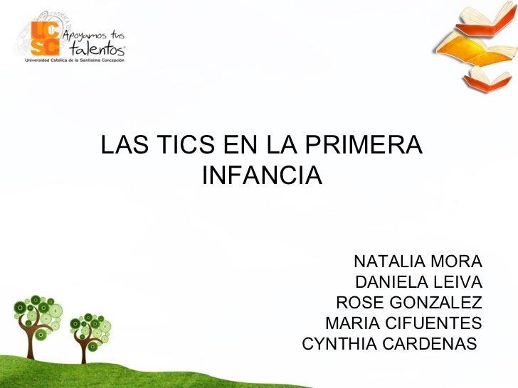 NATALIA MORA DANIELA LEIVA ROSE GONZALEZ MARIA CIFUENTES CYNTHIA CARDENAS  LAS TICS EN LA PRIMERA INFANCIA