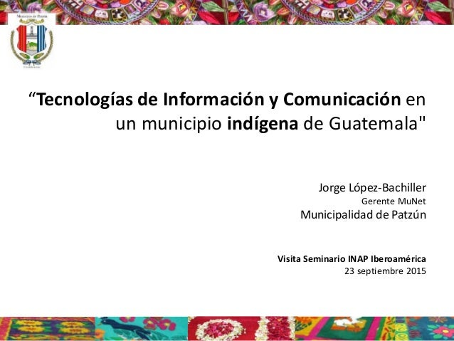 """Tecnologías de Información y Comunicación en un municipio indígena de Guatemala"" Jorge López-Bachiller Gerente MuNet Muni..."