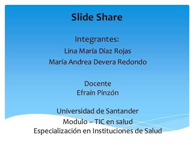 Slide Share Integrantes: Lina María Díaz Rojas María Andrea Devera Redondo Docente Efraín Pinzón Universidad de Santander ...