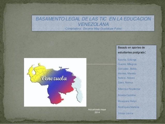 BASAMENTO LEGAL DE LAS TIC EN LA EDUCACION VENEZOLANA Compiladora: Docente Mag Guadalupe Poleo Basado en aportes de estudi...