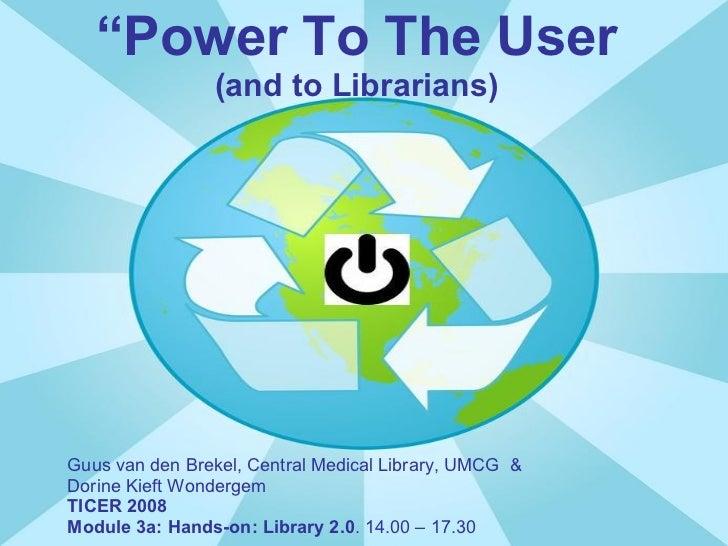 """"""" Power To The User (and to Librarians) Guus van den Brekel, Central Medical Library, UMCG  &  Dorine Kieft Wondergem TICE..."""