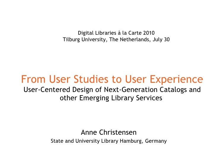 From User Studies to User Experience User-Centered Design of Next-Generation Catalogs and other Emerging Library Services ...