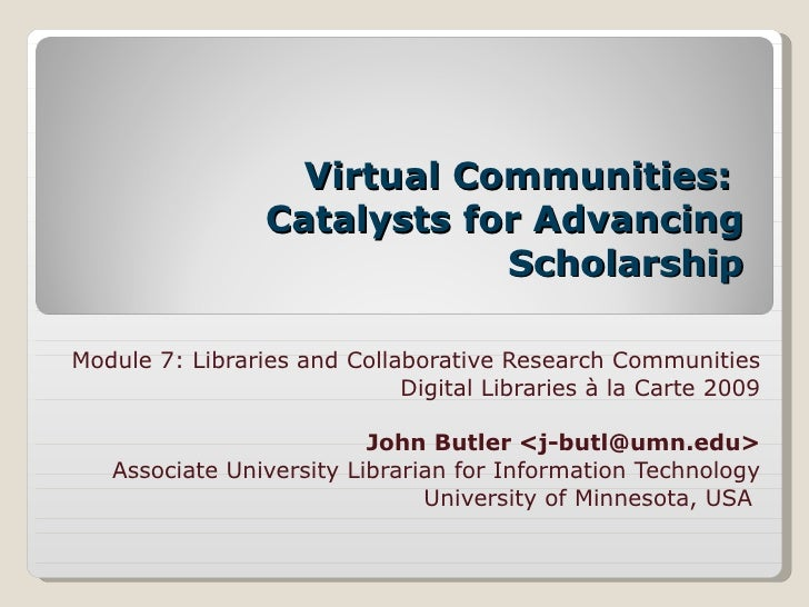 Virtual Communities:  Catalysts for Advancing Scholarship Module 7: Libraries and Collaborative Research Communities Digit...