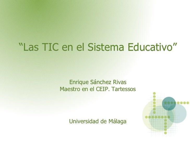 """""""Las TIC en el Sistema Educativo"""" Enrique Sánchez Rivas Maestro en el CEIP. Tartessos   Universidad de Málaga"""